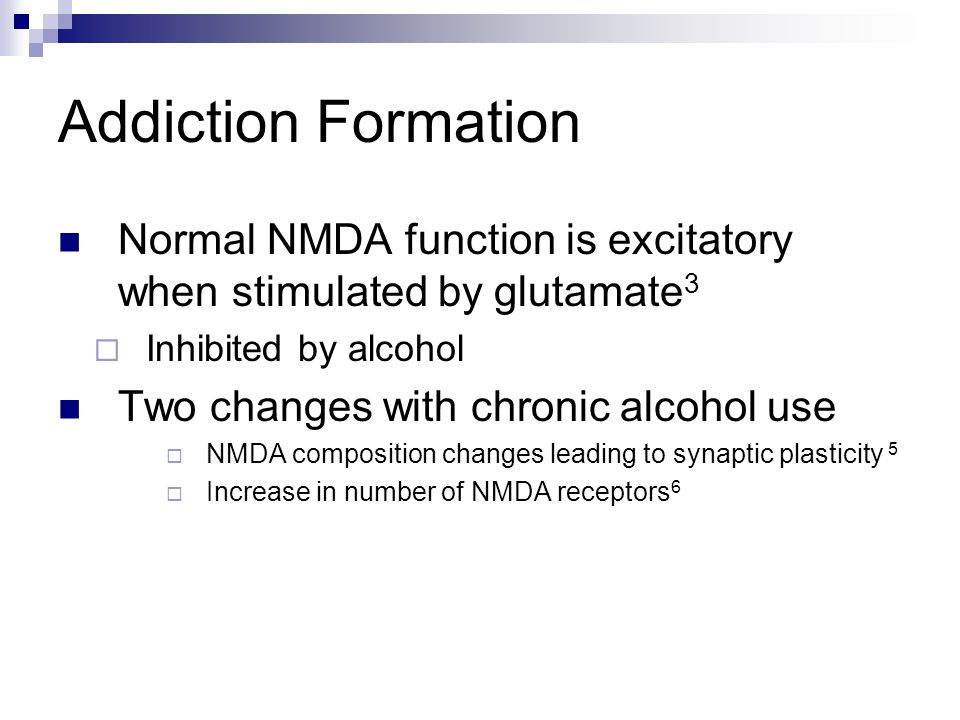 Addiction Formation Normal NMDA function is excitatory when stimulated by glutamate3. Inhibited by alcohol.
