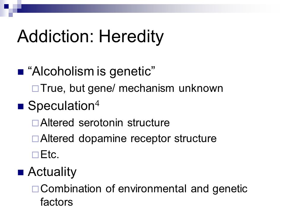 Addiction: Heredity Alcoholism is genetic Speculation4 Actuality