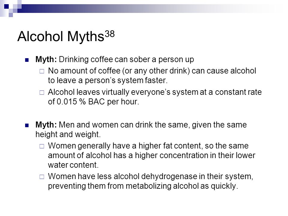 Alcohol Myths38 Myth: Drinking coffee can sober a person up