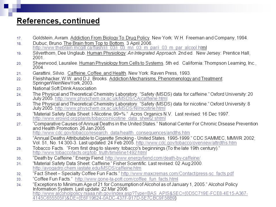 References, continued Goldstein, Avram. Addiction From Biology To Drug Policy. New York: W.H. Freeman and Company, 1994.
