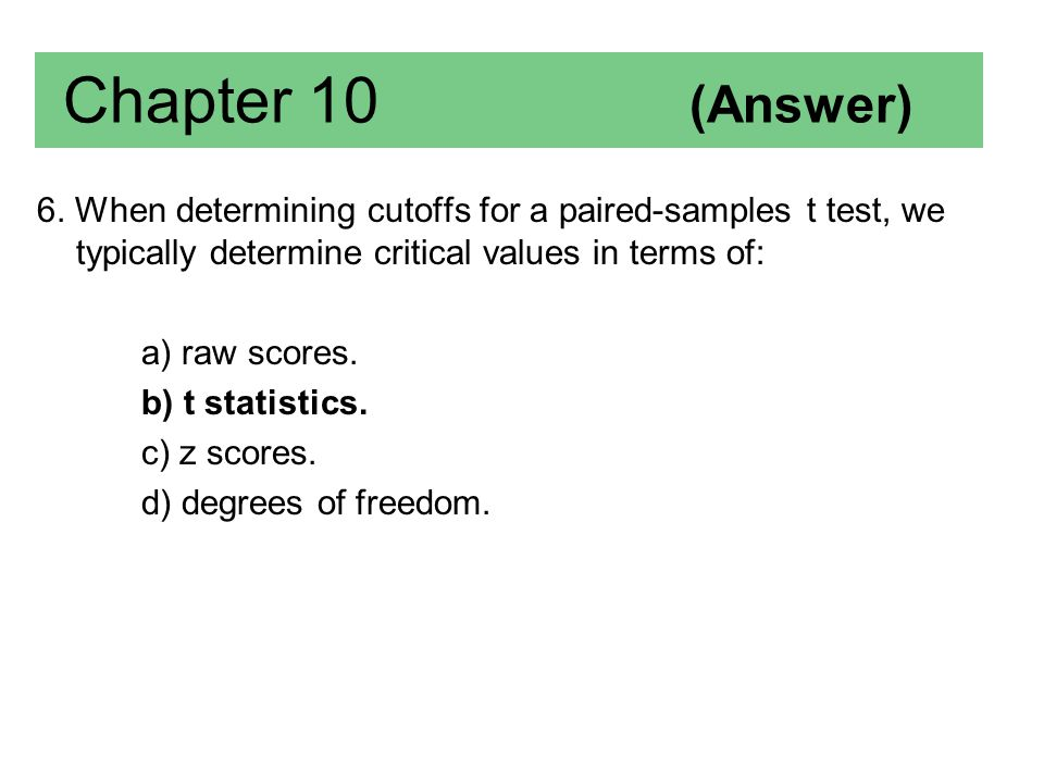 Chapter 10 (Answer) 6. When determining cutoffs for a paired-samples t test, we typically determine critical values in terms of: