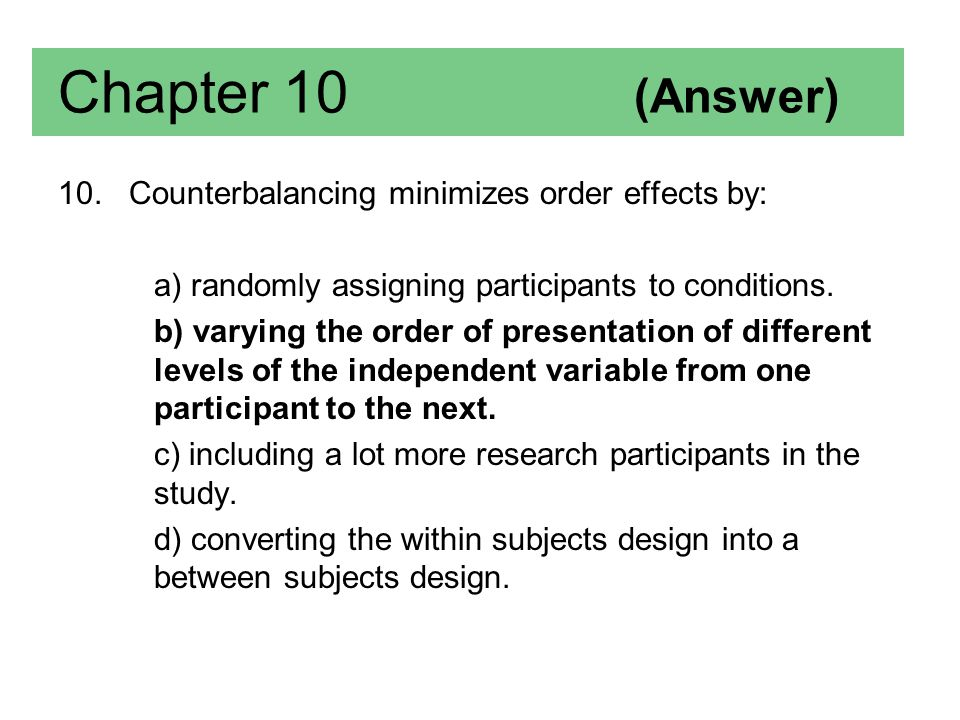 Chapter 10 (Answer) 10. Counterbalancing minimizes order effects by: