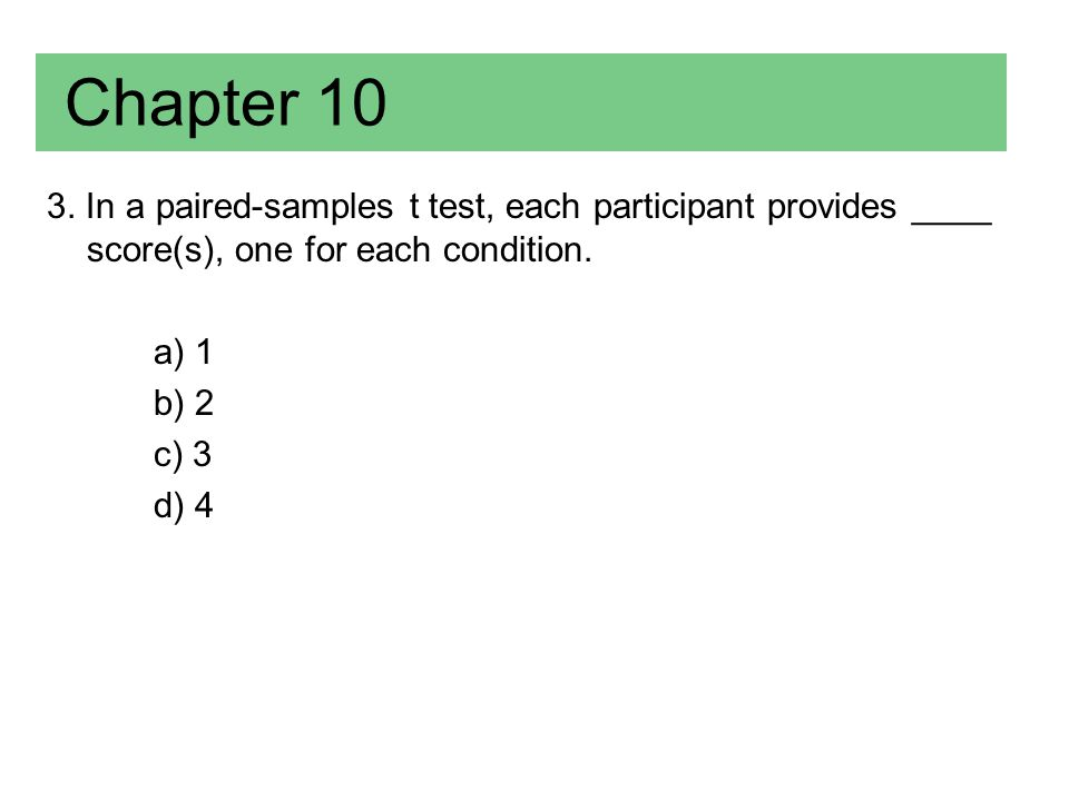 Chapter 10 3. In a paired-samples t test, each participant provides ____ score(s), one for each condition.
