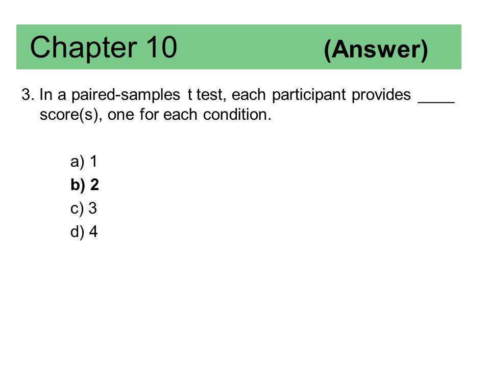 Chapter 10 (Answer) 3. In a paired-samples t test, each participant provides ____ score(s), one for each condition.