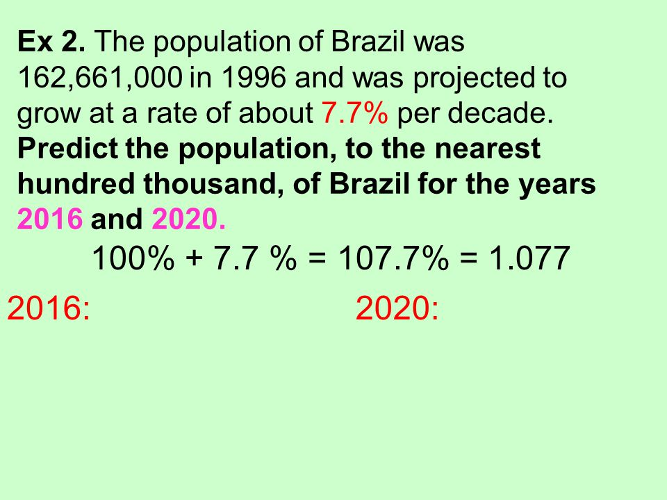 Ex 2. The population of Brazil was 162,661,000 in 1996 and was projected to grow at a rate of about 7.7% per decade. Predict the population, to the nearest hundred thousand, of Brazil for the years 2016 and 2020.