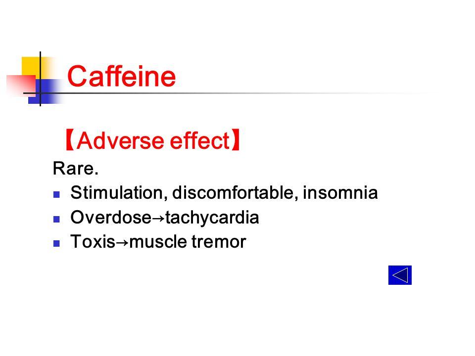 Caffeine 【Adverse effect】 Rare. Stimulation, discomfortable, insomnia