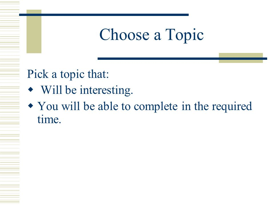 Choose a Topic Pick a topic that: Will be interesting.