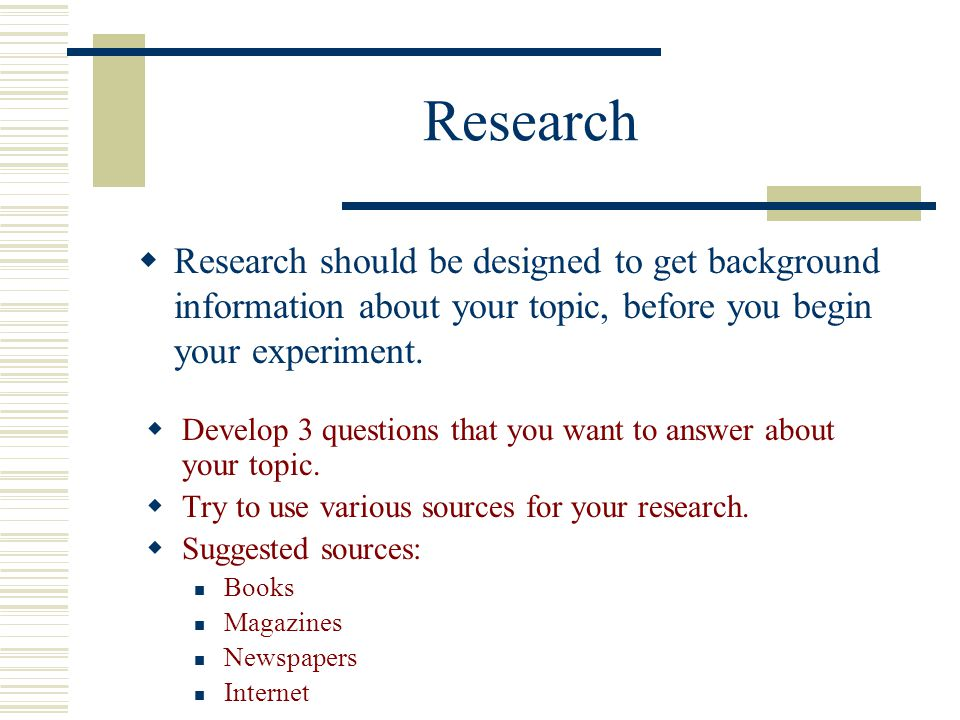 Research Research should be designed to get background information about your topic, before you begin your experiment.