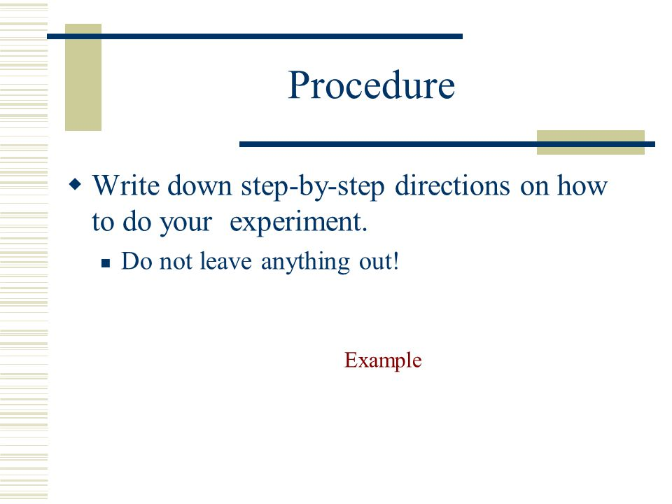 Procedure Write down step-by-step directions on how to do your experiment. Do not leave anything out!