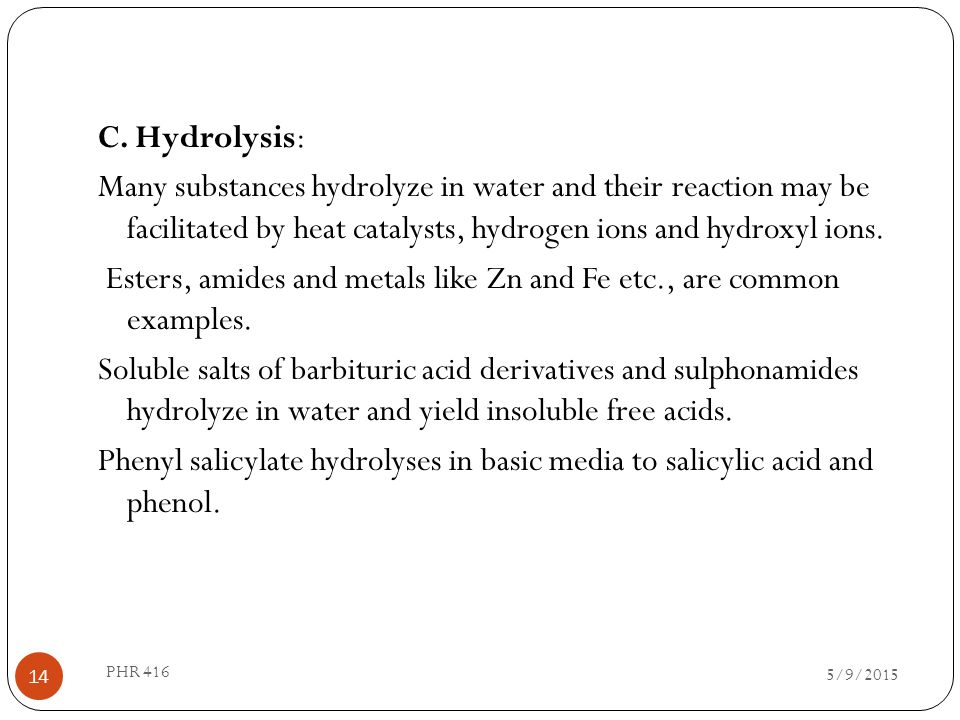 C. Hydrolysis: Many substances hydrolyze in water and their reaction may be facilitated by heat catalysts, hydrogen ions and hydroxyl ions. Esters, amides and metals like Zn and Fe etc., are common examples. Soluble salts of barbituric acid derivatives and sulphonamides hydrolyze in water and yield insoluble free acids. Phenyl salicylate hydrolyses in basic media to salicylic acid and phenol.