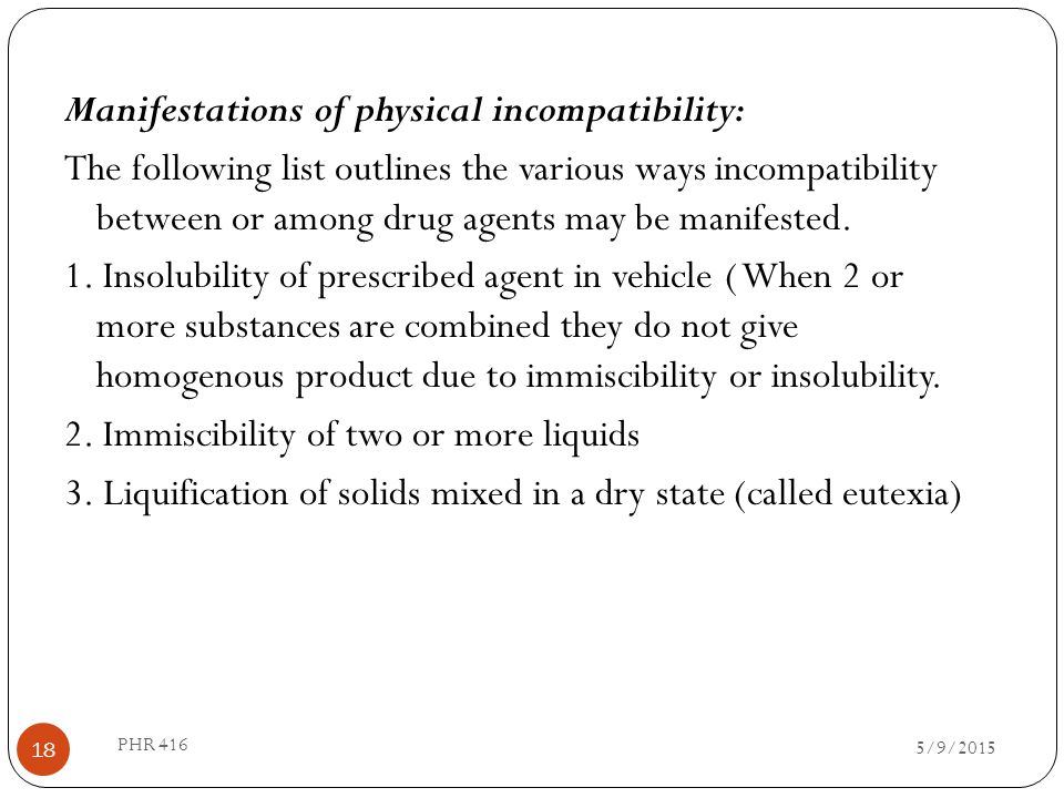 Manifestations of physical incompatibility: The following list outlines the various ways incompatibility between or among drug agents may be manifested. 1. Insolubility of prescribed agent in vehicle ( When 2 or more substances are combined they do not give homogenous product due to immiscibility or insolubility. 2. Immiscibility of two or more liquids 3. Liquification of solids mixed in a dry state (called eutexia)
