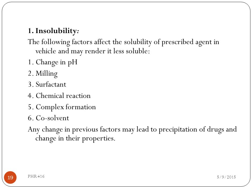 1. Insolubility: The following factors affect the solubility of prescribed agent in vehicle and may render it less soluble: 1. Change in pH 2. Milling 3. Surfactant 4. Chemical reaction 5. Complex formation 6. Co-solvent Any change in previous factors may lead to precipitation of drugs and change in their properties.
