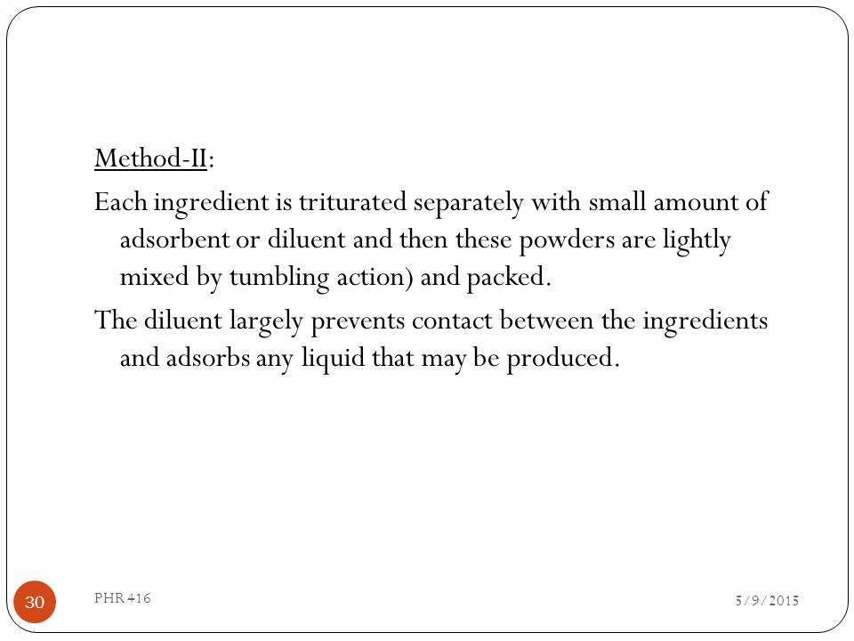 Method-II: Each ingredient is triturated separately with small amount of adsorbent or diluent and then these powders are lightly mixed by tumbling action) and packed. The diluent largely prevents contact between the ingredients and adsorbs any liquid that may be produced.