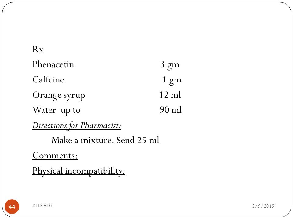 Rx Phenacetin 3 gm Caffeine 1 gm Orange syrup 12 ml Water up to 90 ml Directions for Pharmacist: Make a mixture. Send 25 ml Comments: Physical incompatibility.