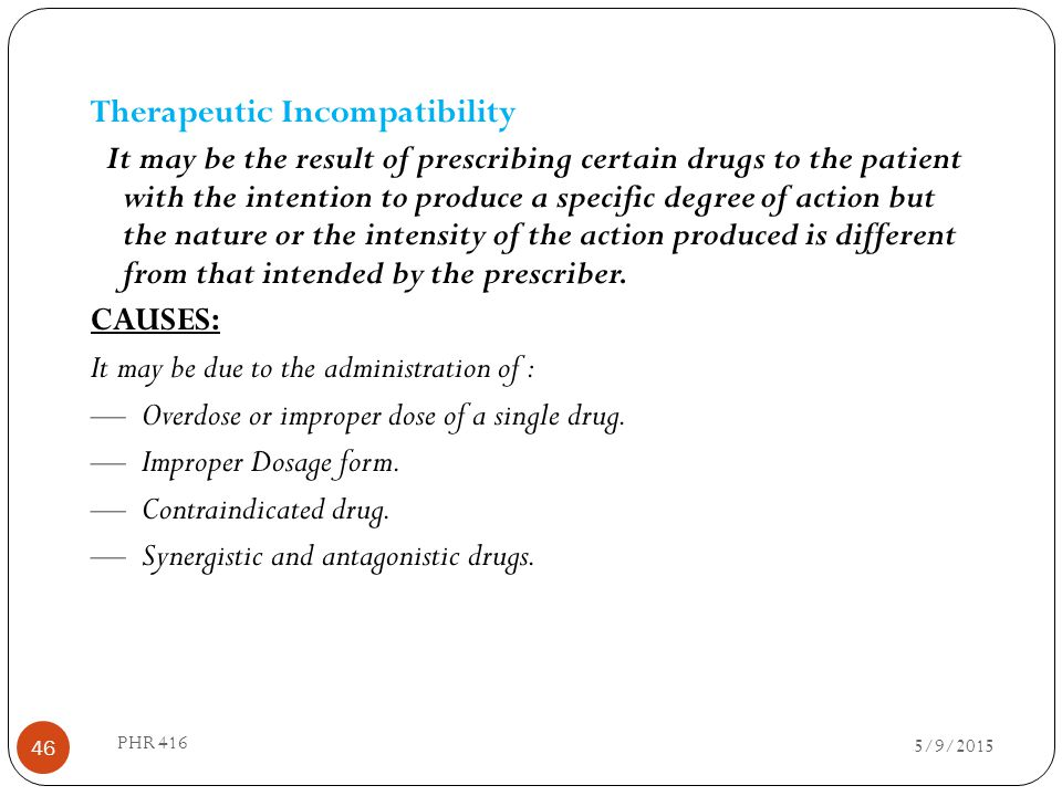 Therapeutic Incompatibility It may be the result of prescribing certain drugs to the patient with the intention to produce a specific degree of action but the nature or the intensity of the action produced is different from that intended by the prescriber. CAUSES: It may be due to the administration of : — Overdose or improper dose of a single drug. — Improper Dosage form. — Contraindicated drug. — Synergistic and antagonistic drugs.