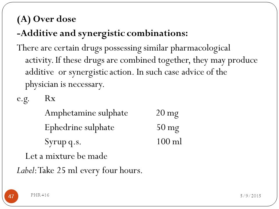 (A) Over dose -Additive and synergistic combinations: There are certain drugs possessing similar pharmacological activity. If these drugs are combined together, they may produce additive or synergistic action. In such case advice of the physician is necessary. e.g. Rx Amphetamine sulphate 20 mg Ephedrine sulphate 50 mg Syrup q.s. 100 ml Let a mixture be made Label: Take 25 ml every four hours.
