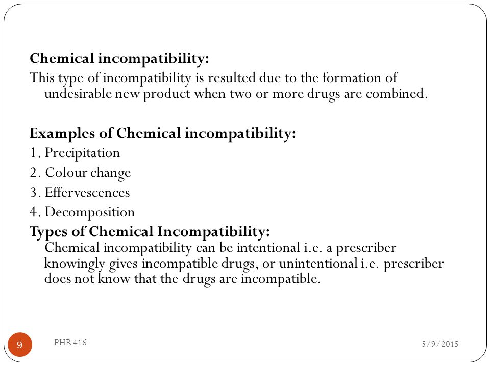 Chemical incompatibility: This type of incompatibility is resulted due to the formation of undesirable new product when two or more drugs are combined. Examples of Chemical incompatibility: 1. Precipitation 2. Colour change 3. Effervescences 4. Decomposition Types of Chemical Incompatibility: Chemical incompatibility can be intentional i.e. a prescriber knowingly gives incompatible drugs, or unintentional i.e. prescriber does not know that the drugs are incompatible.