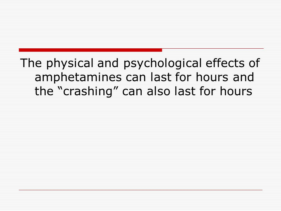 The physical and psychological effects of amphetamines can last for hours and the crashing can also last for hours
