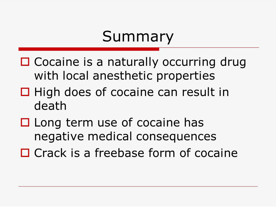 Summary Cocaine is a naturally occurring drug with local anesthetic properties. High does of cocaine can result in death.
