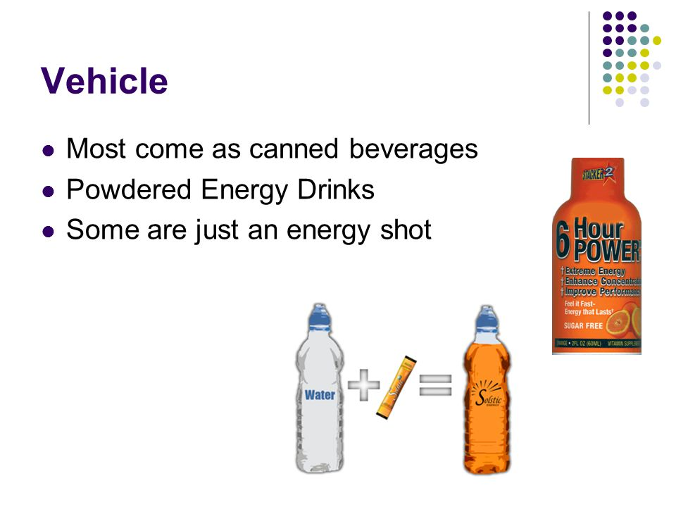 Vehicle Most come as canned beverages Powdered Energy Drinks