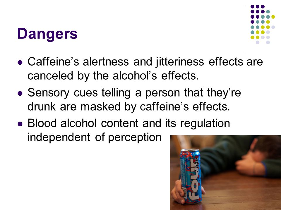 Dangers Caffeine's alertness and jitteriness effects are canceled by the alcohol's effects.
