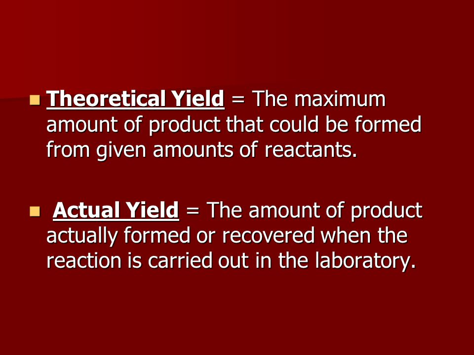 Theoretical Yield = The maximum amount of product that could be formed from given amounts of reactants.