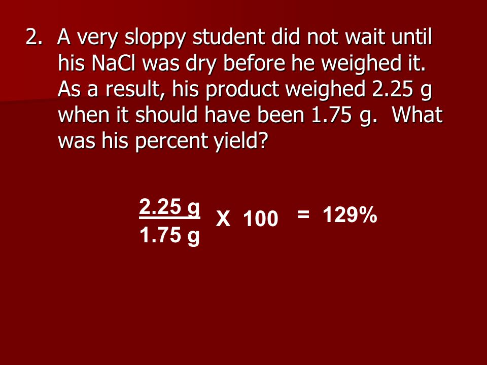 2. A very sloppy student did not wait until his NaCl was dry before he weighed it. As a result, his product weighed 2.25 g when it should have been 1.75 g. What was his percent yield
