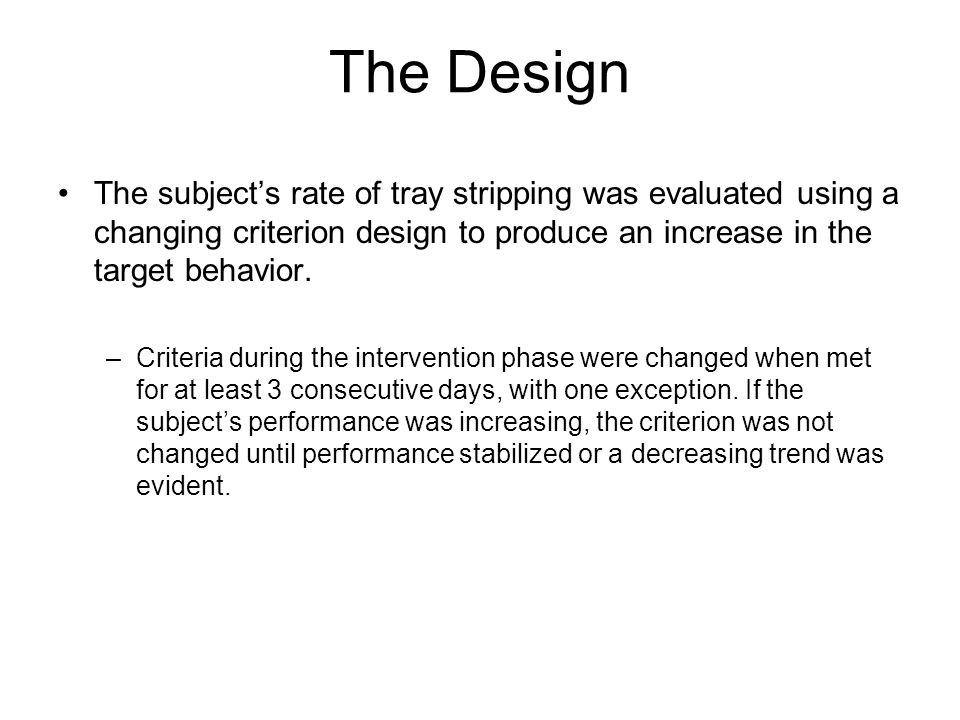 The Design The subject's rate of tray stripping was evaluated using a changing criterion design to produce an increase in the target behavior.