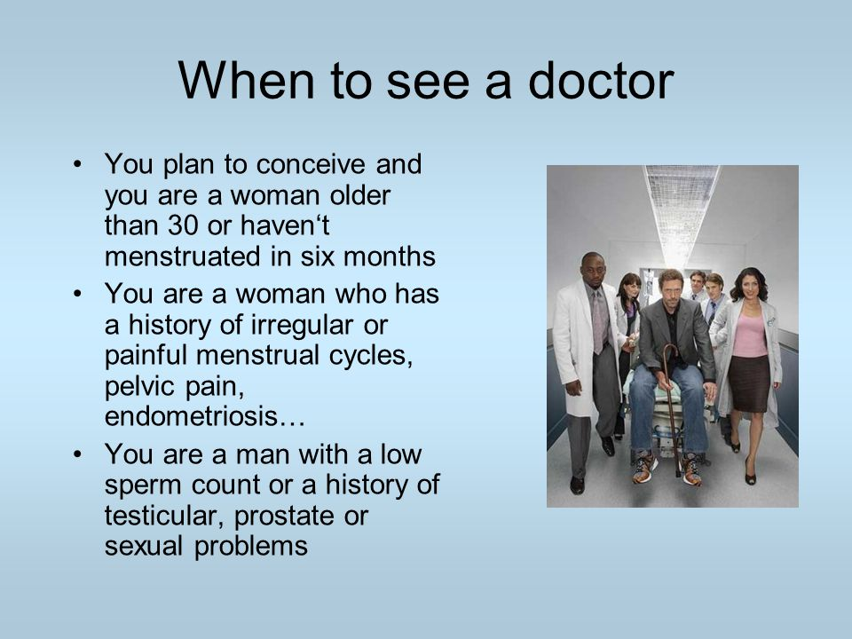 When to see a doctor You plan to conceive and you are a woman older than 30 or haven't menstruated in six months.