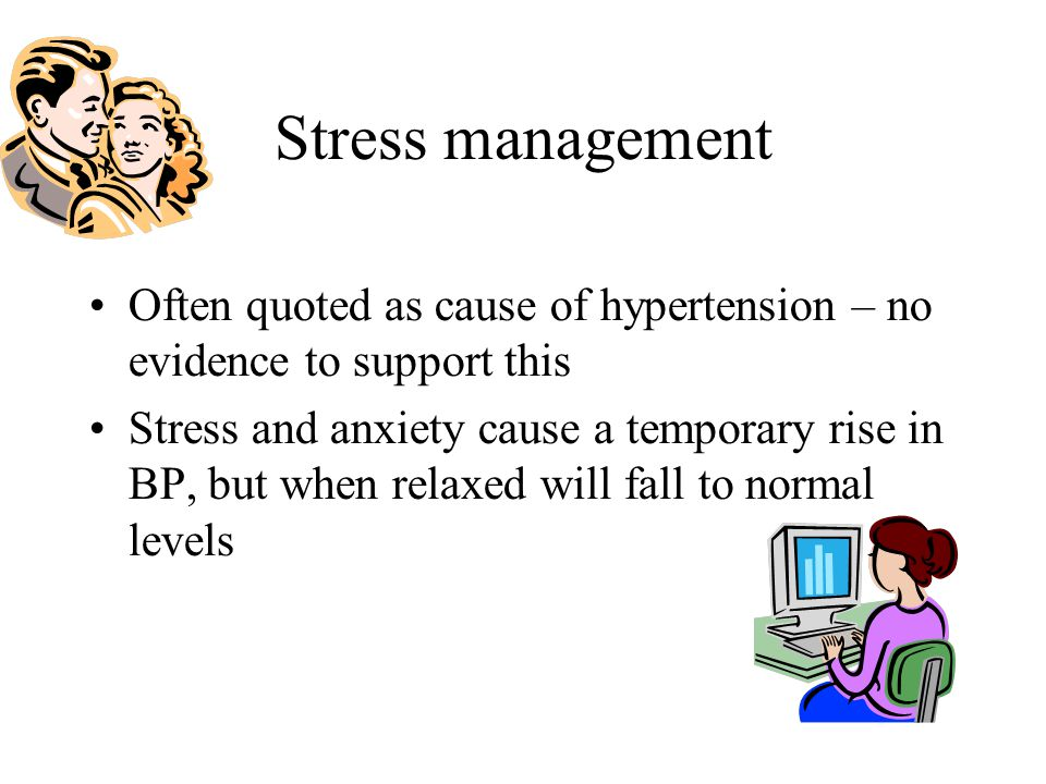 Stress management Often quoted as cause of hypertension – no evidence to support this.