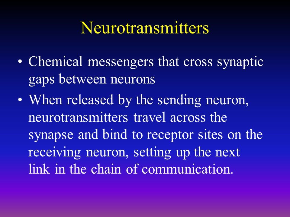 Neurotransmitters Chemical messengers that cross synaptic gaps between neurons.
