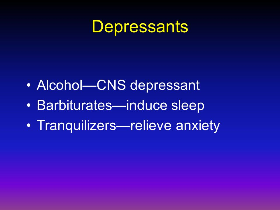 Depressants Alcohol—CNS depressant Barbiturates—induce sleep