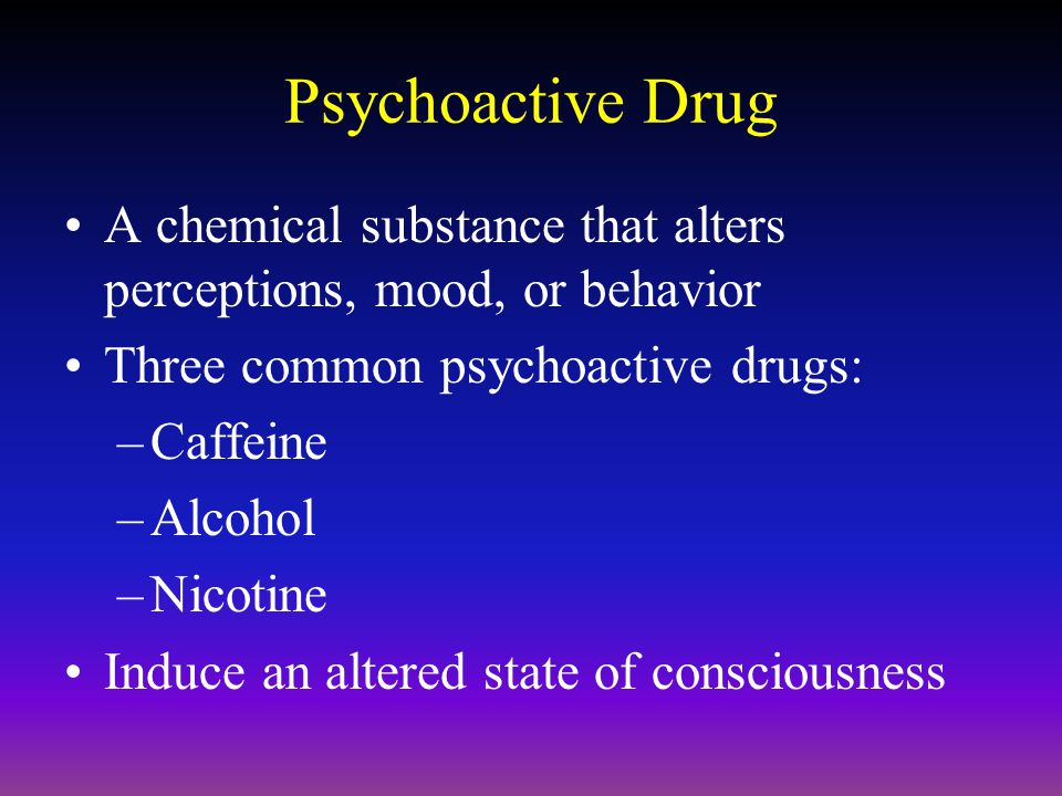 Psychoactive Drug A chemical substance that alters perceptions, mood, or behavior. Three common psychoactive drugs: