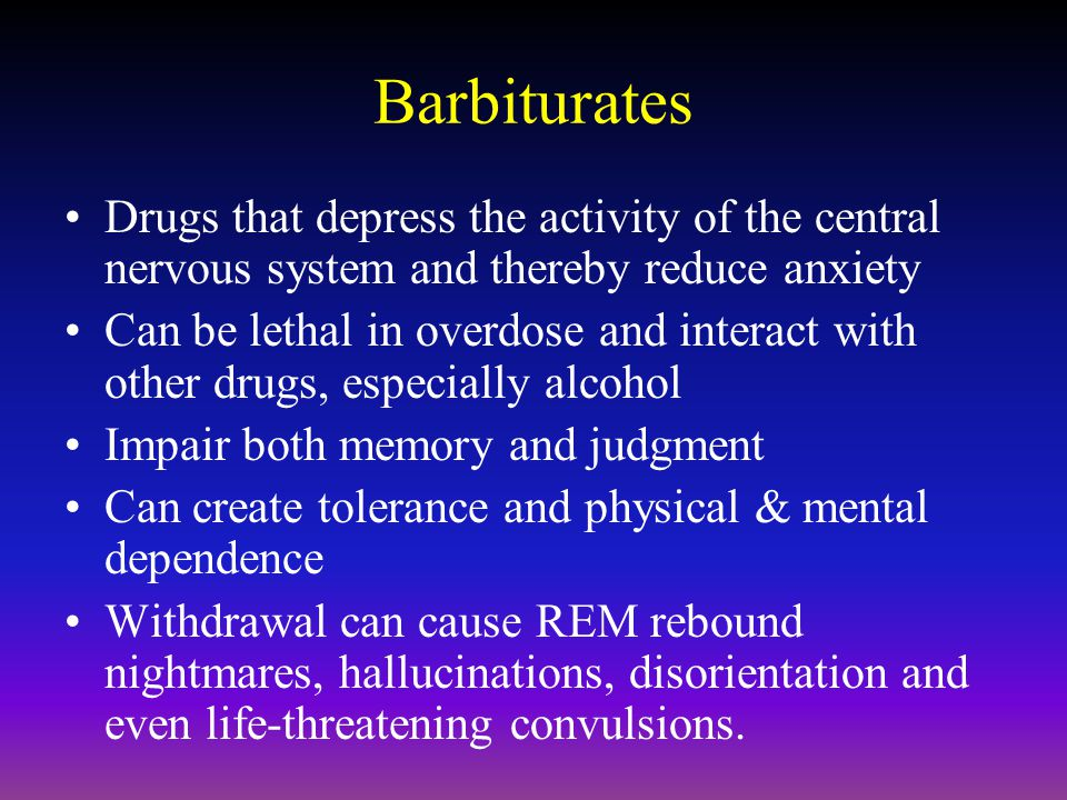 Barbiturates Drugs that depress the activity of the central nervous system and thereby reduce anxiety.