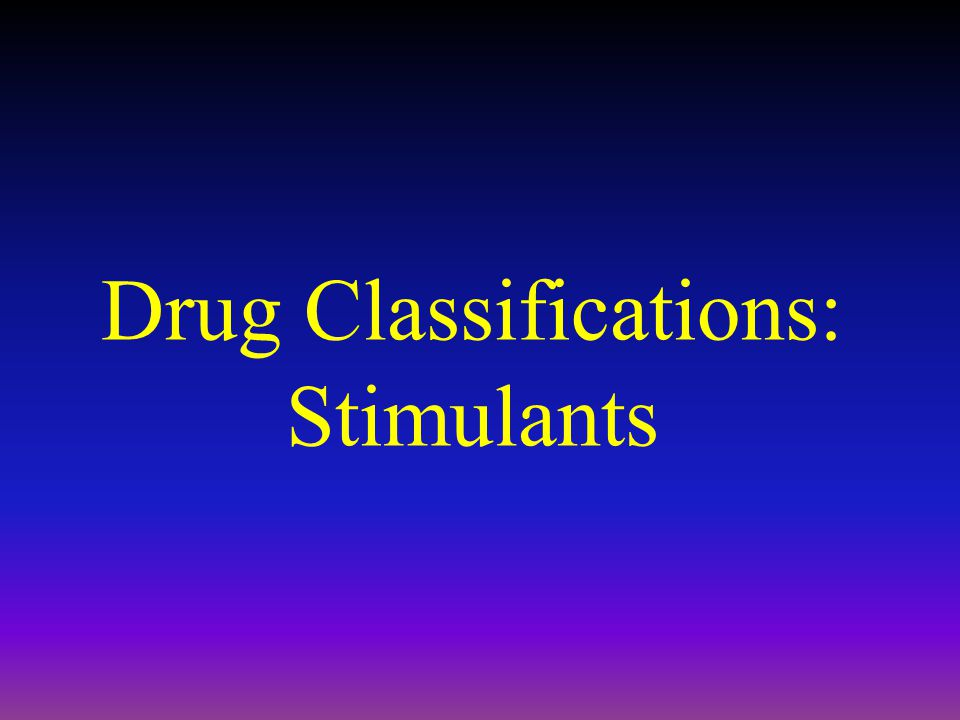 Drug Classifications: Stimulants