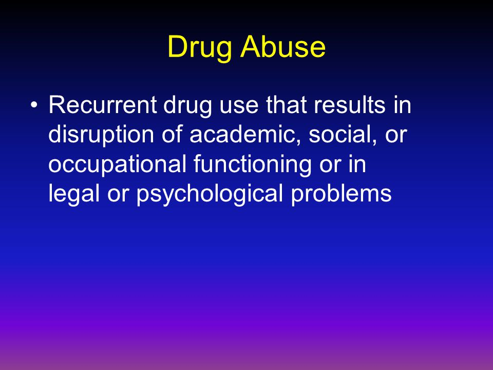 Drug Abuse Recurrent drug use that results in disruption of academic, social, or occupational functioning or in legal or psychological problems.