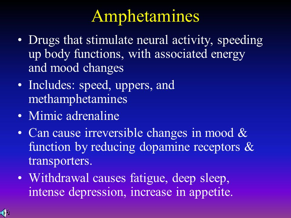 Amphetamines Drugs that stimulate neural activity, speeding up body functions, with associated energy and mood changes.