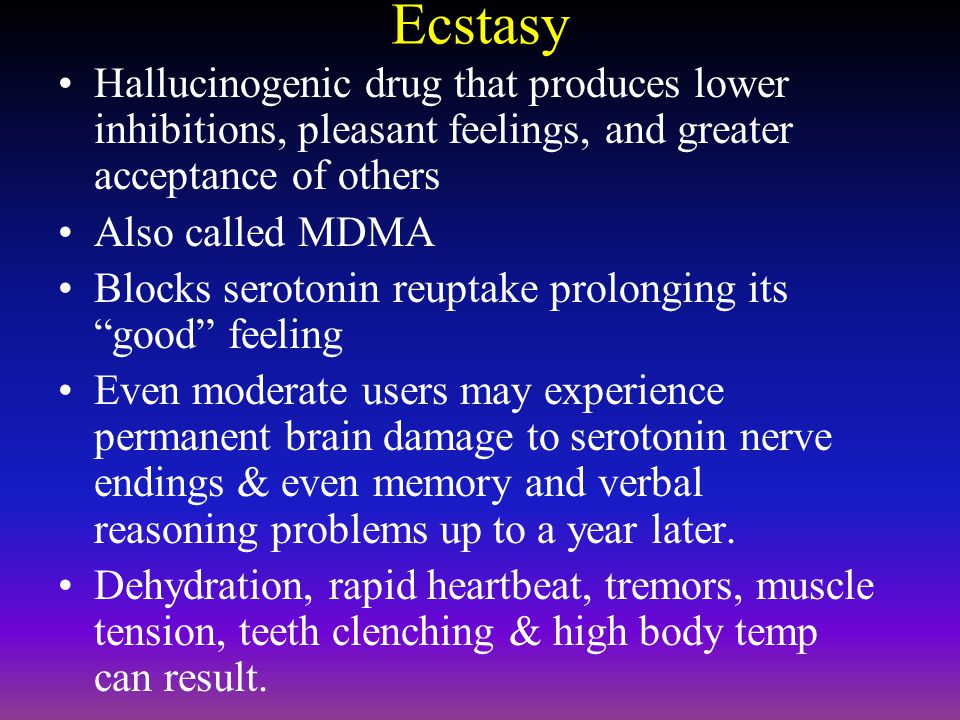 Ecstasy Hallucinogenic drug that produces lower inhibitions, pleasant feelings, and greater acceptance of others.