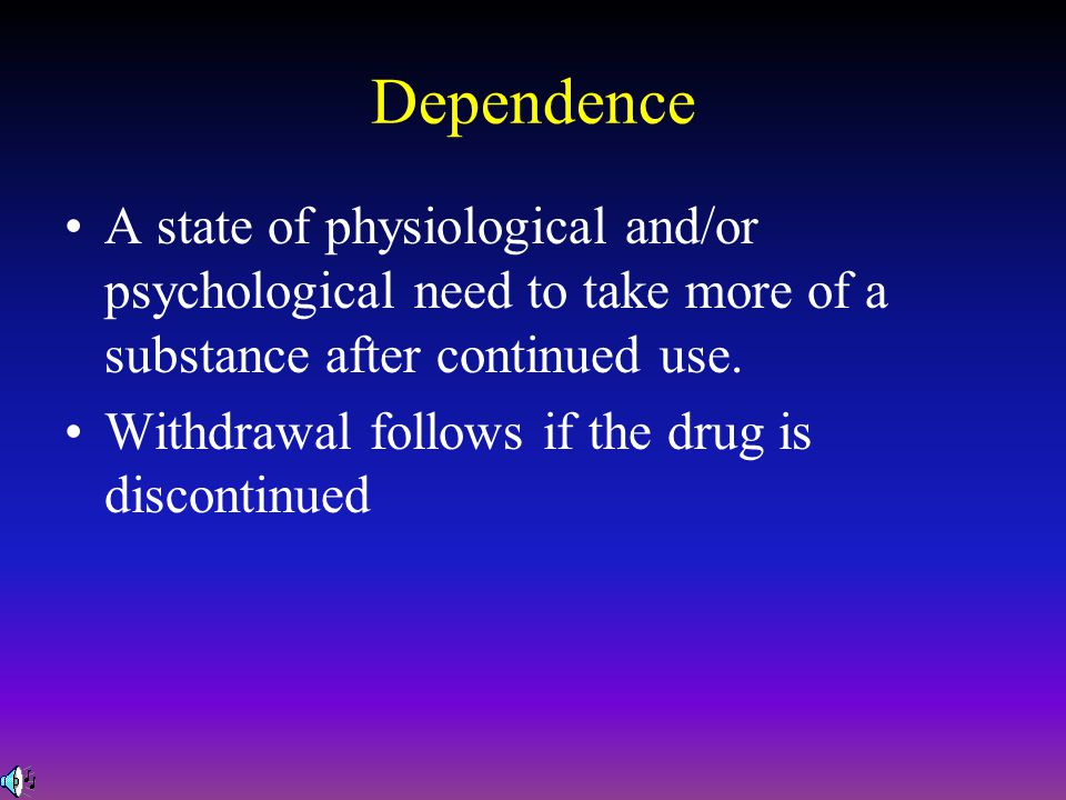 Dependence A state of physiological and/or psychological need to take more of a substance after continued use.