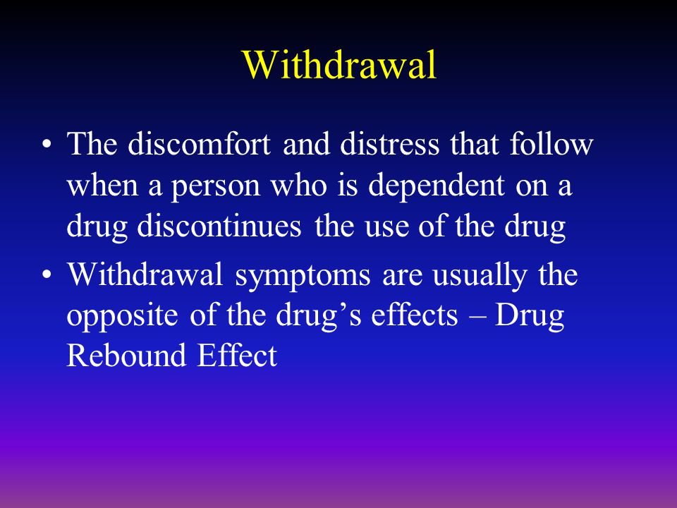 Withdrawal The discomfort and distress that follow when a person who is dependent on a drug discontinues the use of the drug.