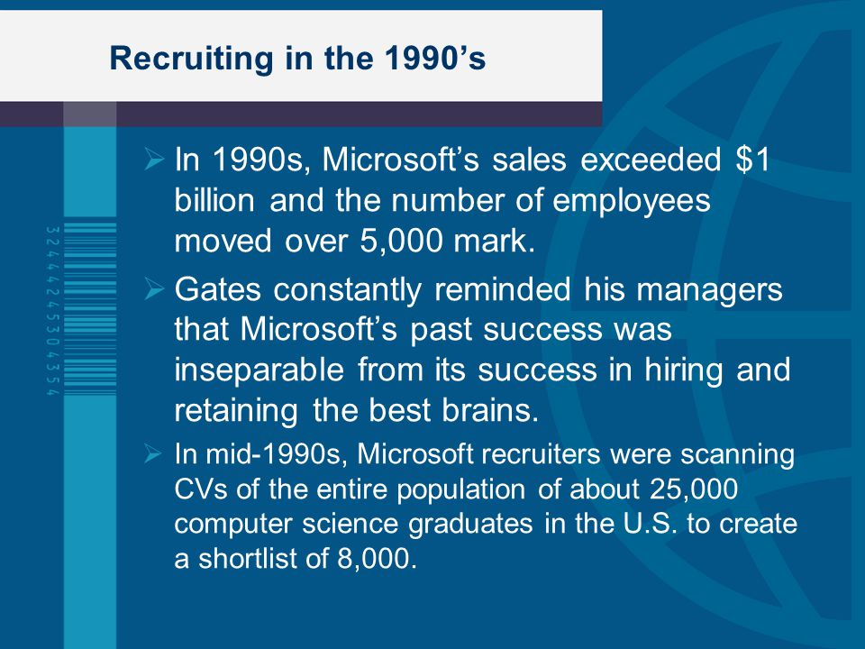 Recruiting in the 1990's In 1990s, Microsoft's sales exceeded $1 billion and the number of employees moved over 5,000 mark.