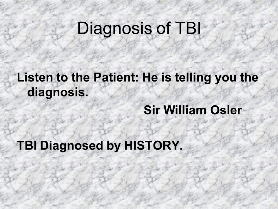 Diagnosis of TBI Listen to the Patient: He is telling you the diagnosis.