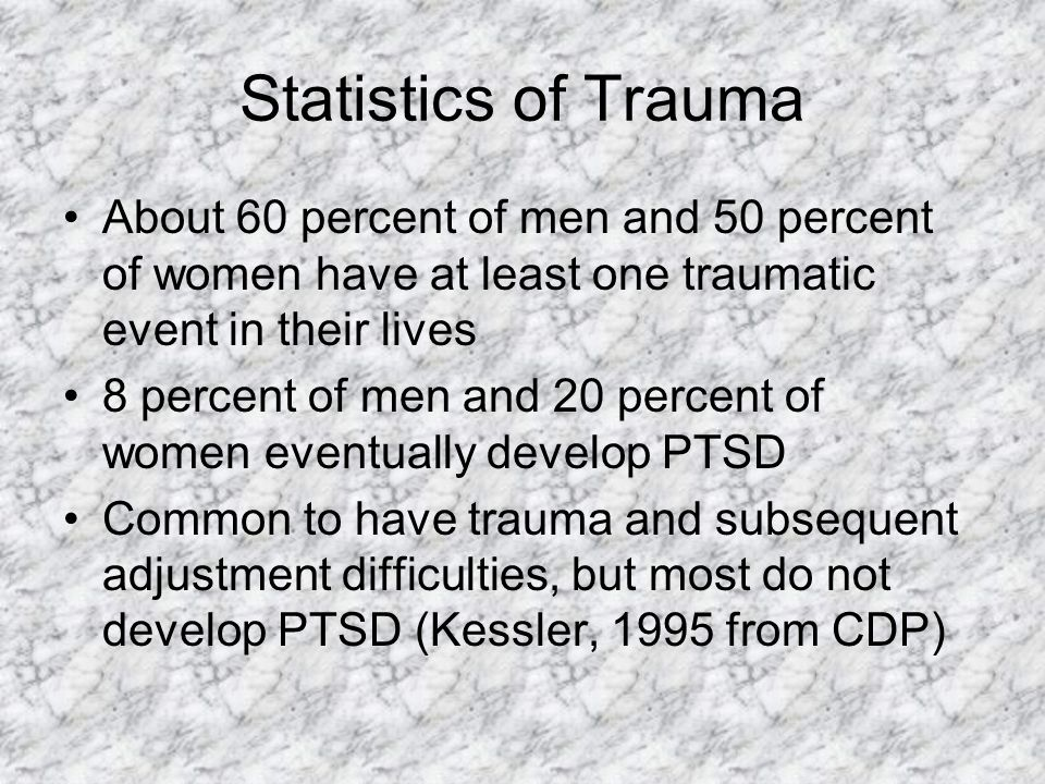 Statistics of Trauma About 60 percent of men and 50 percent of women have at least one traumatic event in their lives.