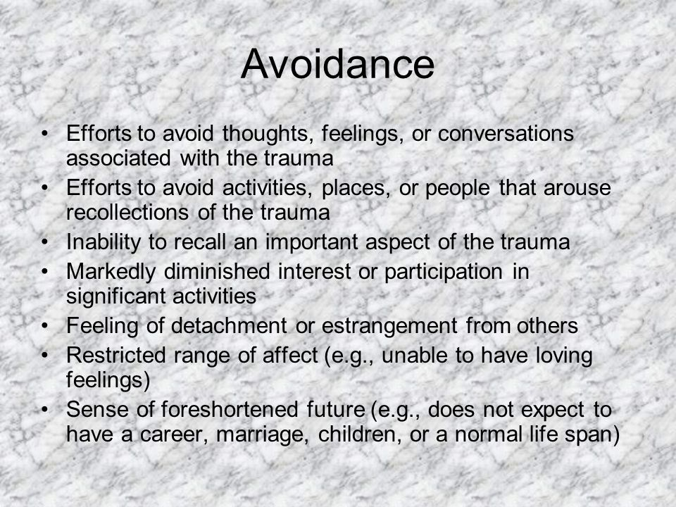 Avoidance Efforts to avoid thoughts, feelings, or conversations associated with the trauma.