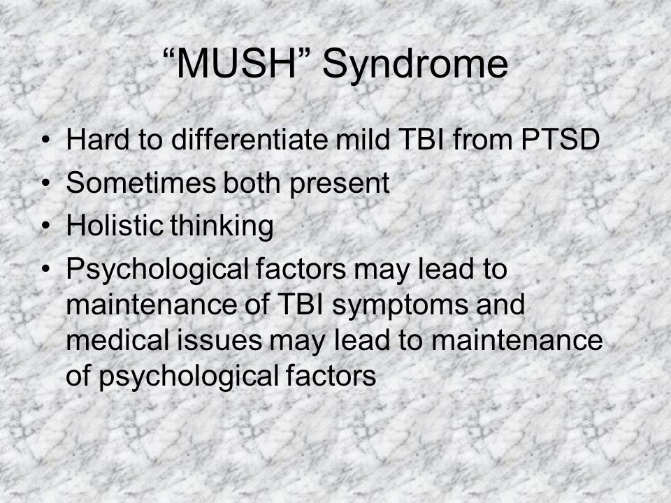 MUSH Syndrome Hard to differentiate mild TBI from PTSD