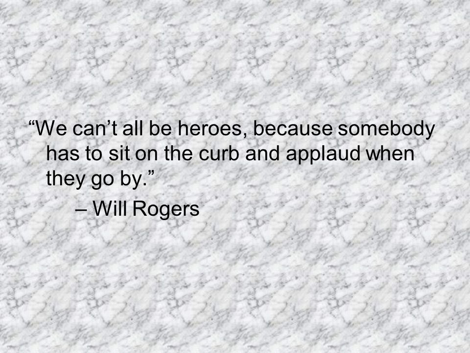 We can't all be heroes, because somebody has to sit on the curb and applaud when they go by.