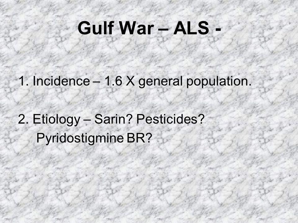 Gulf War – ALS - 1. Incidence – 1.6 X general population.