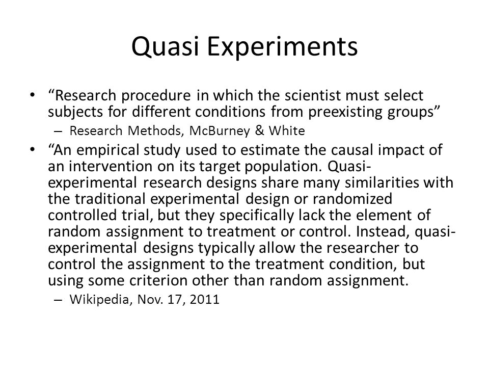 Quasi Experiments Research procedure in which the scientist must select subjects for different conditions from preexisting groups