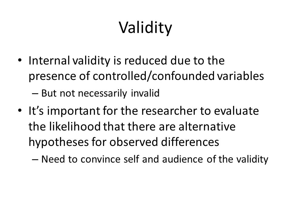 Validity Internal validity is reduced due to the presence of controlled/confounded variables. But not necessarily invalid.