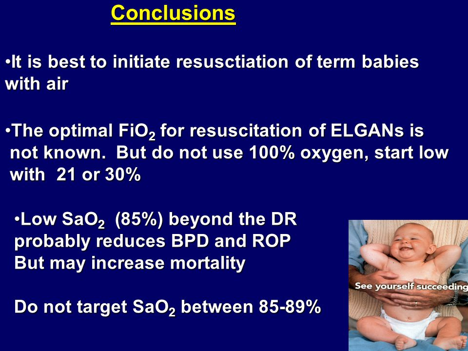 Conclusions It is best to initiate resusctiation of term babies with air. The optimal FiO2 for resuscitation of ELGANs is.